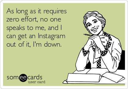 As long as it requires zero effort, no one speaks to me, and I can get an Instagram out of it, I'm down.