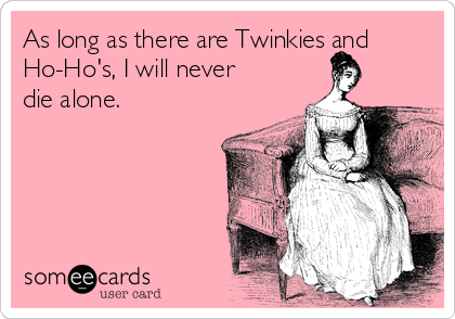 As long as there are Twinkies and Ho-Ho's, I will never die alone.