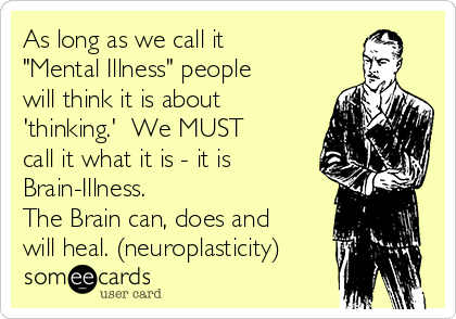 """As long as we call it """"Mental Illness"""" people will think it is about 'thinking.'  We MUST call it what it is - it is Brain-Illness. The Brain can, does and will heal. (neuroplasticity)"""