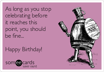 As long as you stop  celebrating before it reaches this point, you should be fine...  Happy Birthday!