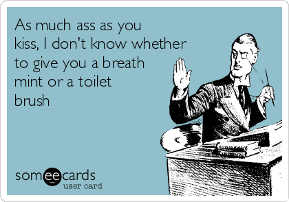 As much ass as you  kiss, I don't know whether  to give you a breath mint or a toilet brush