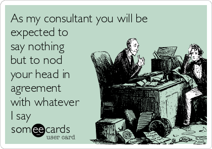 As my consultant you will be expected to say nothing but to nod your head in agreement with whatever I say