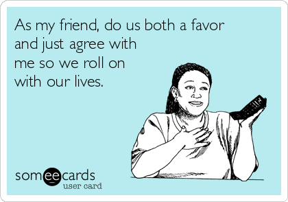 As my friend, do us both a favor and just agree with me so we roll on with our lives.
