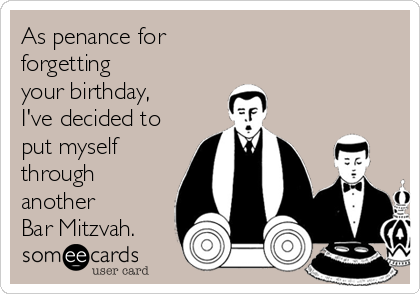 As penance for  forgetting  your birthday, I've decided to put myself through another  Bar Mitzvah.