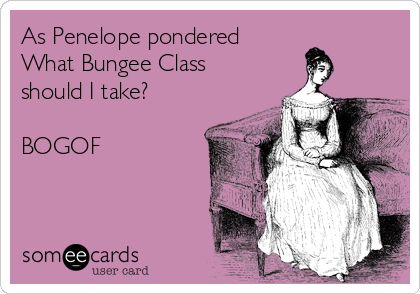 As Penelope pondered What Bungee Class should I take?  BOGOF
