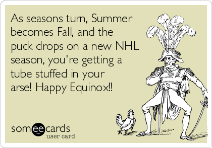 As seasons turn, Summer becomes Fall, and the puck drops on a new NHL season, you're getting a tube stuffed in your arse! Happy Equinox!!