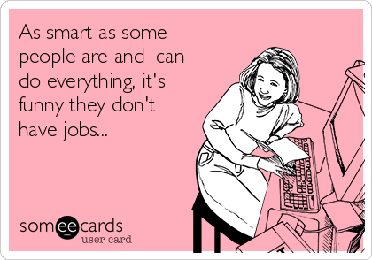As smart as some people are and  can do everything, it's funny they don't have jobs...