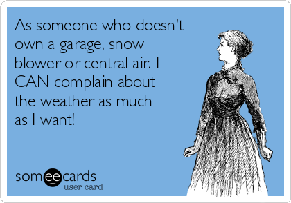 As someone who doesn't own a garage, snow blower or central air. I CAN complain about the weather as much as I want!