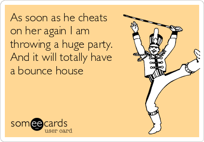 As soon as he cheats on her again I am throwing a huge party. And it will totally have a bounce house