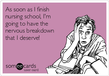 As soon as I finish nursing school, I'm going to have the nervous breakdown that I deserve!