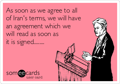 As soon as we agree to all of Iran's terms, we will have an agreement which we will read as soon as it is signed.........
