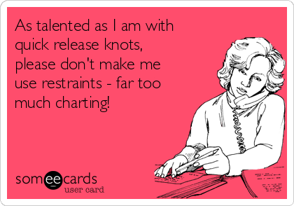 As talented as I am with quick release knots, please don't make me use restraints - far too much charting!