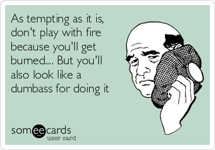 As tempting as it is, don't play with fire because you'll get burned.... But you'll also look like a dumbass for doing it