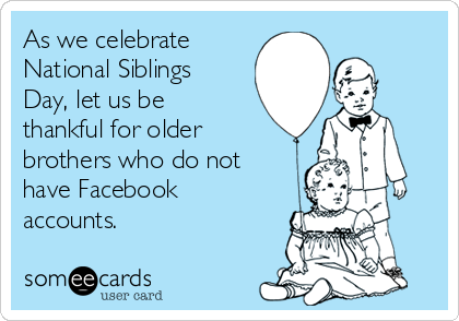 As we celebrate  National Siblings Day, let us be thankful for older brothers who do not have Facebook accounts.