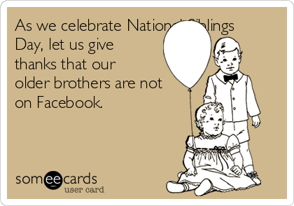 As we celebrate National Siblings Day, let us give thanks that our older brothers are not on Facebook.