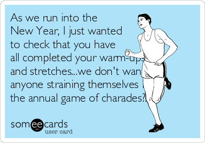 As we run into the New Year, I just wanted to check that you have all completed your warm-ups and stretches...we don't want anyone straining themselves in the annual game of charades?!?!