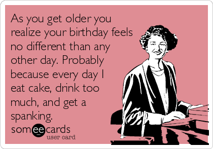 As you get older you realize your birthday feels no different than any other day. Probably because every day I eat cake, drink too much, and get a spanking.