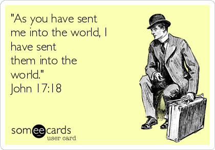 """""""As you have sent me into the world, I have sent them into the world."""" John 17:18"""