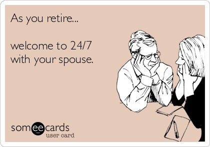As you retire...  welcome to 24/7 with your spouse.