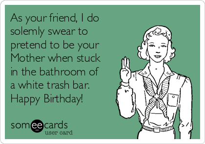 As your friend, I do solemly swear to pretend to be your Mother when stuck in the bathroom of a white trash bar. Happy Birthday!