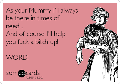 As your Mummy I'll always be there in times of need... And of course I'll help you fuck a bitch up!  WORD!