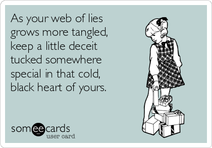 As your web of lies grows more tangled, keep a little deceit tucked somewhere special in that cold, black heart of yours.