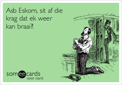 Asb Eskom, sit af die krag dat ek weer kan braai?!