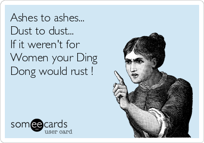 Ashes to ashes... Dust to dust...  If it weren't for Women your Ding Dong would rust !