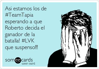 Asi estamos los de #TeamTapia esperando a que Roberto decida el ganador de la batalla! #LVK que suspenso!!!
