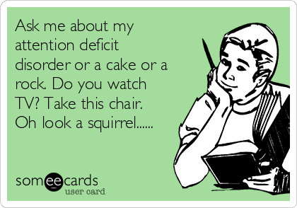 Ask me about my attention deficit disorder or a cake or a rock. Do you watch TV? Take this chair. Oh look a squirrel......