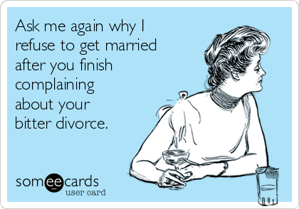 Ask me again why I refuse to get married after you finish complaining about your bitter divorce.