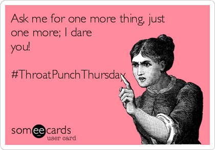 Ask me for one more thing, just one more; I dare you!   #ThroatPunchThursday