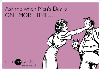 Ask me when Men's Day is ONE MORE TIME…