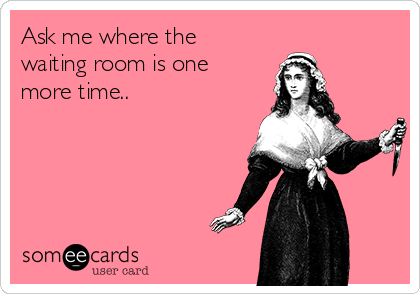 Ask me where the waiting room is one more time..
