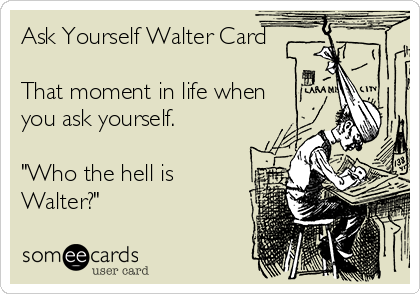 """Ask Yourself Walter Card  That moment in life when  you ask yourself.  """"Who the hell is Walter?"""""""