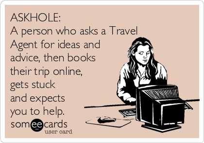 ASKHOLE: A person who asks a Travel Agent for ideas and advice, then books their trip online, gets stuck and expects you to help.