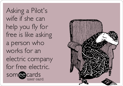 Asking a Pilot's wife if she can help you fly for free is like asking a person who works for an electric company for free electric.