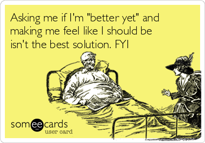 """Asking me if I'm """"better yet"""" and making me feel like I should be isn't the best solution. FYI"""
