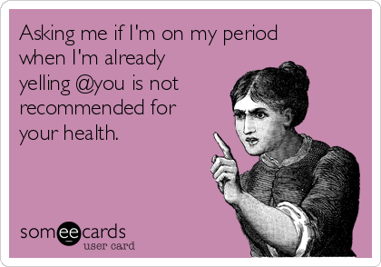 Asking me if I'm on my period when I'm already yelling @you is not recommended for your health.