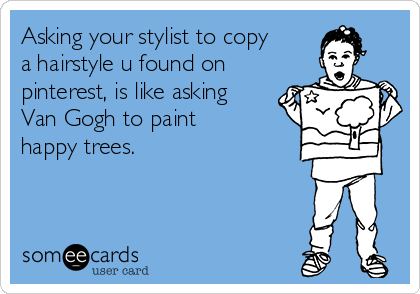 Asking your stylist to copy a hairstyle u found on pinterest, is like asking Van Gogh to paint happy trees.