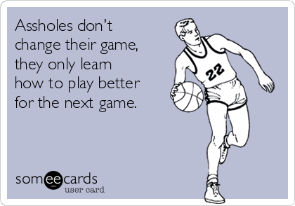 Assholes don't change their game, they only learn how to play better for the next game.