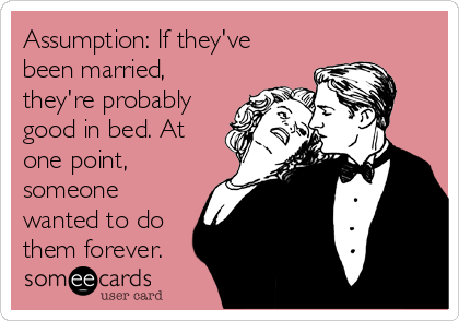 Assumption: If they've been married, they're probably good in bed. At one point, someone wanted to do them forever.