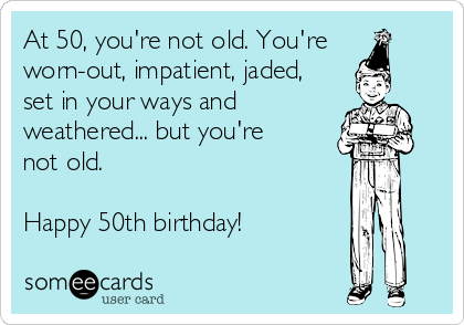 At 50, you're not old. You're worn-out, impatient, jaded, set in your ways and  weathered... but you're not old.   Happy 50th birthday!