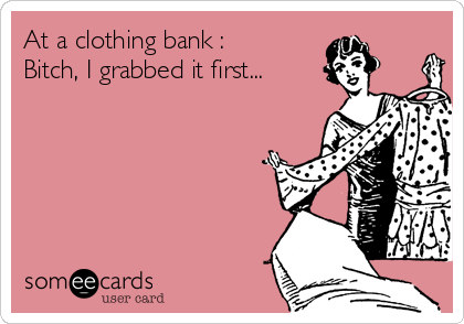 At a clothing bank : Bitch, I grabbed it first...