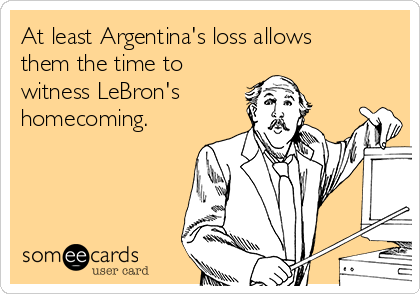 At least Argentina's loss allows them the time to witness LeBron's homecoming.