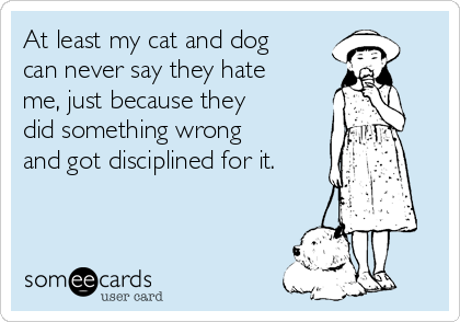 At least my cat and dog can never say they hate me, just because they did something wrong and got disciplined for it.