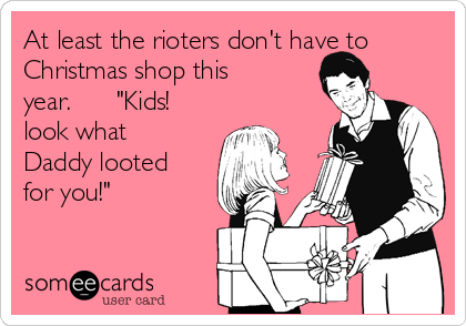 "At least the rioters don't have to Christmas shop this year.      ""Kids! look what Daddy looted for you!"""