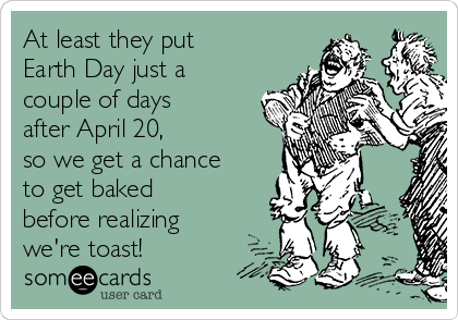At least they put  Earth Day just a couple of days after April 20,  so we get a chance to get baked before realizing we're toast!