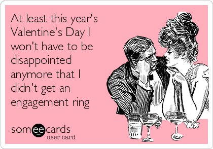 At least this year's Valentine's Day I won't have to be disappointed anymore that I didn't get an engagement ring
