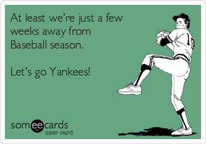 At least we're just a few weeks away from Baseball season.  Let's go Yankees!